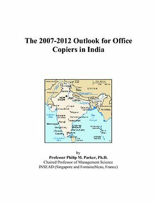 The 2007-2012 Outlook for Office Copiers in India Philip M. Parker Anglais Boo 0
