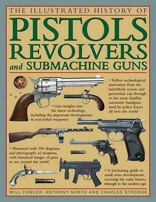 The Illustrated History of Pistols, Revolvers and Submachine Guns: A Fascinating