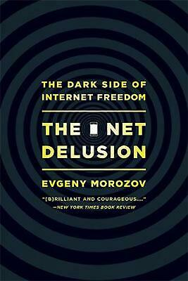 The Net Delusion: The Dark Side of Internet Freedom by Evgeny Morozov (English)