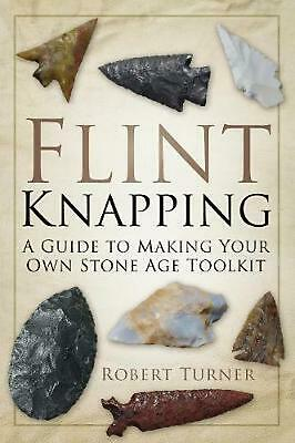 Flint Knapping: A Guide to Making Your Own Stone Age Toolkit by Robert Turner (E