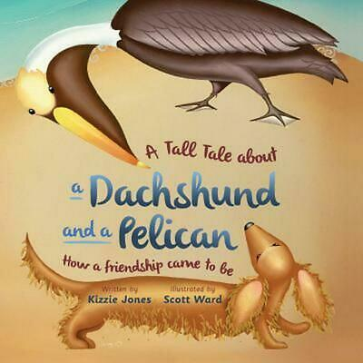 A Tall Tale About a Dachshund and a Pelican: How a Friendship Came to Be: How a