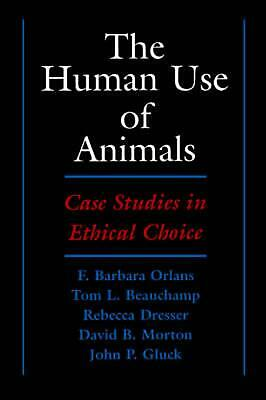 The Human Use of Animals: Case Studies in Ethical Choice by F. Barbara Orlans (E