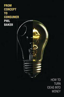 From Concept to Consumer: How to Turn Ideas Into Money (paperback) by Phil Baker