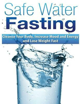 Safe Water Fasting: Cleanse Your Body, Increase Mood and Energy and Lose Weight