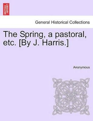 NEW The Spring, A Pastoral, Etc. [by J. Harris.] BOOK (Paperback / softback)