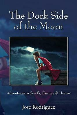 The Dork Side of the Moon: Adventures in Sci-Fi, Fantasy & Horror by Jose Rodrig