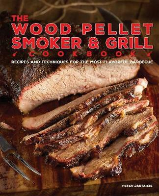 The Wood Pellet Smoker and Grill Cookbook: Recipes and Techniques for the Most F