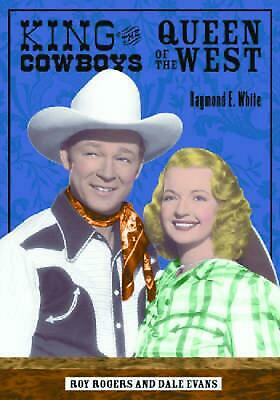 King of the Cowboys, Queen of the West: Roy Rogers and Dale Evans by Raymond E.