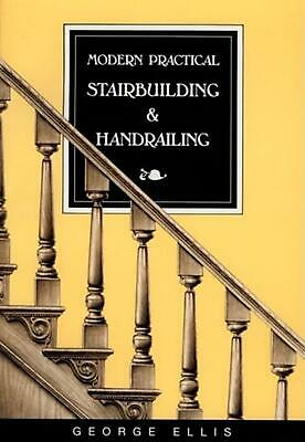 Modern Practical Stairbuilding and Handrailing: For the Use of Workmen by George