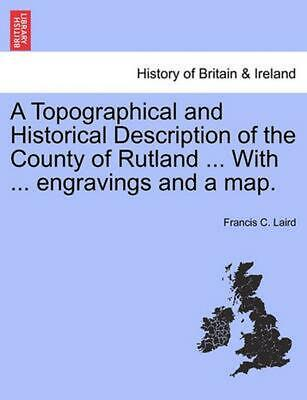A Topographical and Historical Description of the County of Rutland ... with ...