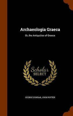 Archaeologia Graeca: Or, the Antiquities of Greece by George Dunbar (English) Ha