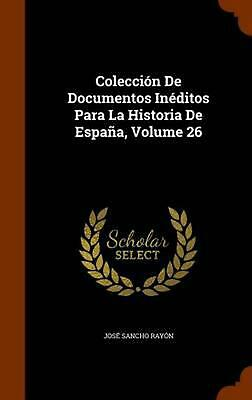 Coleccion de Documentos Ineditos Para La Historia de Espana, Volume 26 by Jose S