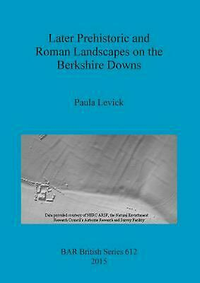 Later Prehistoric and Roman Landscapes on the Berkshire Downs by Paula Levick (E