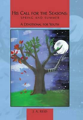 His Call for the Seasons: Spring and Summer A Devotional for Youth by J.A. Reid