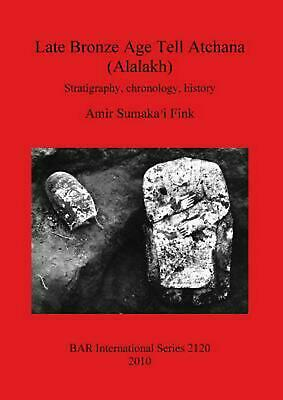 Late Bronze Age Tell Atchana (alalakh): Stratigraphy, Chronology, History by Ami