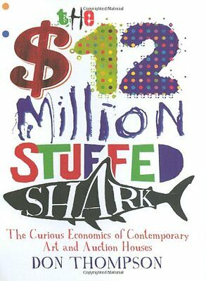 The $12 Million Stuffed Shark: The Curious Economics of Contemporary Art,Don Th