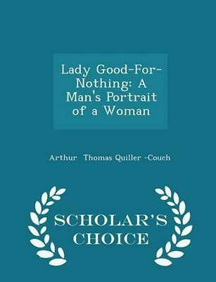Lady Good-for-nothing: A Man's Portrait of a Woman - Scholar's Choice Edition by
