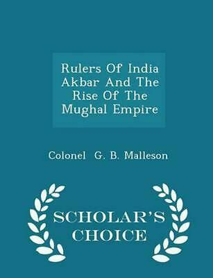 Rulers of India Akbar and the Rise of the Mughal Empire - Scholar's Choice Editi