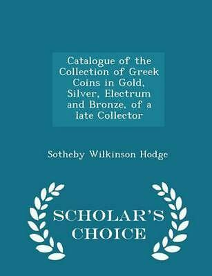 Catalogue of the Collection of Greek Coins in Gold, Silver, Electrum and Bronze,