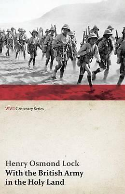 With the British Army in the Holy Land (wwi Centenary Series) by Henry Osmond Lo
