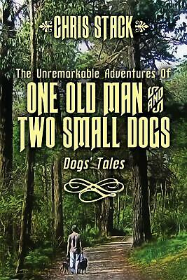 The Unremarkable Adventures of One Old Man and Two Small Dogs: Dogs' Tales by Ch