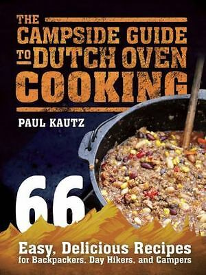 The Campside Guide to Dutch Oven Cooking : 66 Easy, Delicious Recipes for...