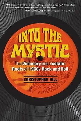 Into the Mystic: The Visionary and Ecstatic Roots of 1960s Rock and Roll by Chri