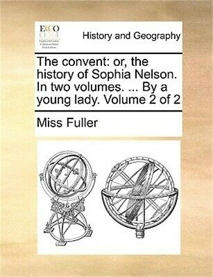 The Convent: Or, the History of Sophia Nelson. in Two Volumes. ... by a Young La