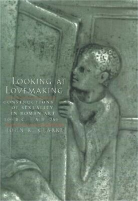 Looking at Lovemaking: Constructions of Sexuality in Roman Art, 100 B.C.-A.D. 25