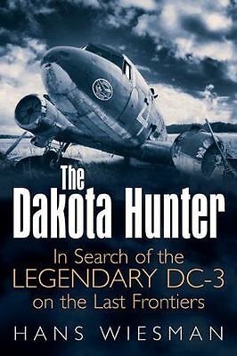 The Dakota Hunter: In Search of the Legendary DC-3 on the Last Frontiers (Hardba