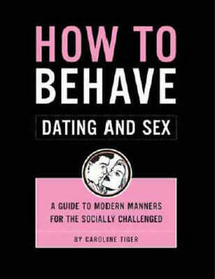 How to behave dating and sex: a guide to modern manners for the socially