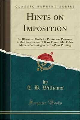 Hints on Imposition: An Illustrated Guide for Printer and Pressmen in the Constr
