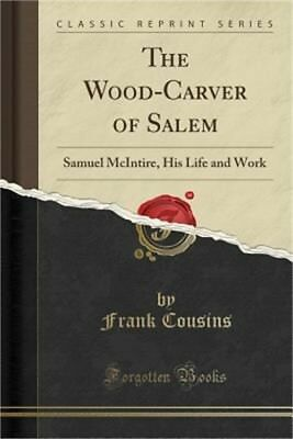The Wood-Carver of Salem: Samuel McIntire, His Life and Work (Classic Reprint) (