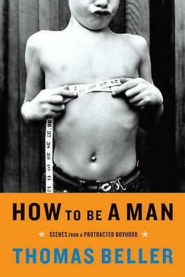 How to Be a Man: Scenes from a Protracted Boyhood by Thomas Beller (English) Pap