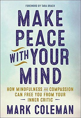 Make Peace with Your Mind: How Mindfulness and Compassion Can Free You from Your