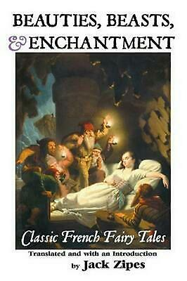 BEAUTIES, BEASTS AND ENCHANTMENT: CLASSIC FRENCH FAIRY TALES by Jack Zipes (Engl
