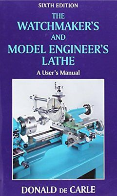 The Watchmaker's and Model Engineer's Lathe: A User's Manual by de Carle, Donald