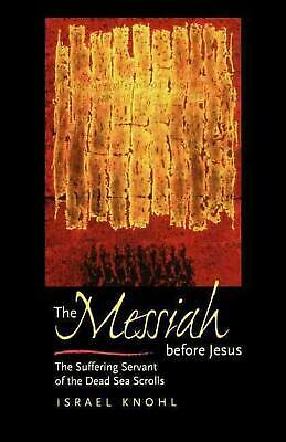 The Messiah Before Jesus: The Suffering Servant of the Dead Sea Scrolls by Israe