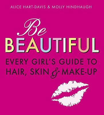 Be Beautiful: Every Girl's Guide to Hair, Skin and Make-up by Alice Hart-Davis &