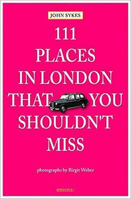111 Places in London That You Shouldn't Miss by Birgit Weber, John Sykes | Paper