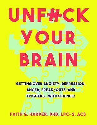 Unfuck Your Brain: Using Science to Get Over Anxiety, Depression, Anger, Freak-O