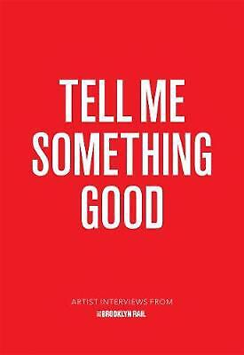 Tell Me Something Good: Artist Interviews from The Brooklyn Rail by Jarrett Earn