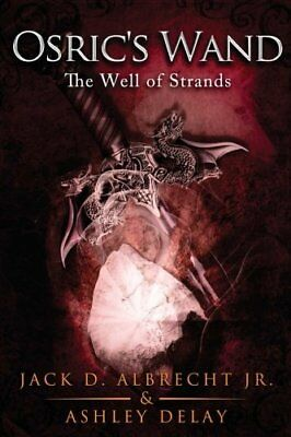 The Well of Strands (Osric's Wand, Book Three) Jack D. Albrecht Jr. Ashley Delay