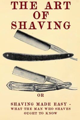The Art of Shaving: Shaving Made Easy - What the man who shaves ought to know.