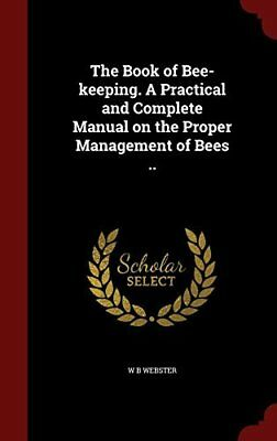 The Book of Bee-Keeping. a Practical and Complete Manual on the Proper Managem 1