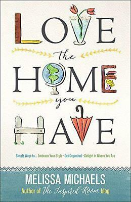 Love the Home You Have: Simple Ways to Embrace Your Style Get Organized Delight