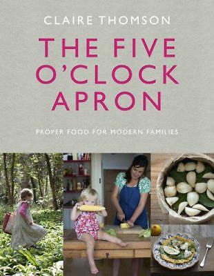 The Five O'Clock Apron: Proper Food for Modern Families by Thomson, Claire, NEW