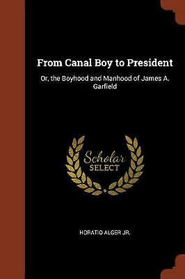 From Canal Boy to President: Or, the Boyhood and Manhood of James A. Garfield by