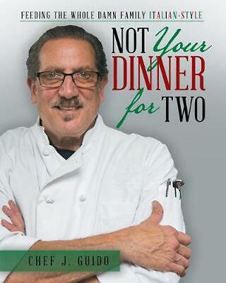 Not Your Dinner for Two: Feeding the Whole Damn Family Italian-Style by Chef J.