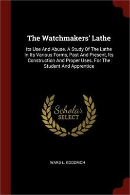 The Watchmakers' Lathe: Its Use and Abuse. a Study of the Lathe in Its Various F